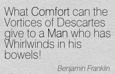 What Comfort can the Vortices of Descartes give to a Man who has Whirlwinds in his bowels! - Benjamin Franklin