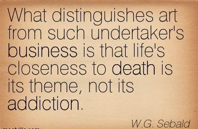 What Distinguishes Art from Such Undertaker's Business is that Life's Closeness to Death is its Theme, not its Addiction. - W.G. Sebald