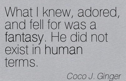What I Knew, Adored, And Fell For Was A Fantasy. He Did Not Exist In Human Terms. - Coco J. Ginger - Addiction Quotes