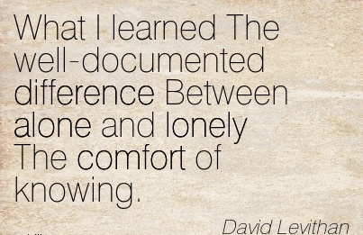 What I learned The Well-Documented Difference Between alone and Lonely The Comfort of Knowing. - David Levithan