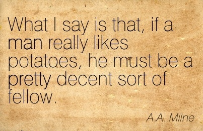 What I say is that, if a Man Really Likes Potatoes, he Must be a pretty Decent sort of Fellow. - A.A. Milne