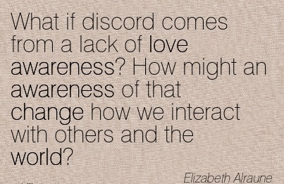 What If Discord Comes From A Lack Of Love Awareness! How Might An Awareness Of That Change How We Interact With Others And The World! - Elizabeth Alraure