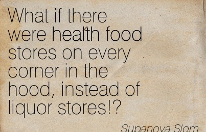 What if There Were Health Food Stores on Every Corner in the Hood, Instead of Liquor Stores! - Supanova Slom - Addiction Quotes