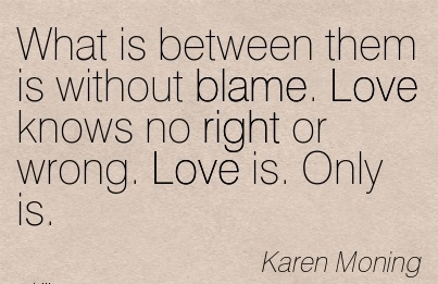 What Is Between Them Is Without Blame. Love Knows No Right Or Wrong. Love Is. Only Is. - karen Moning