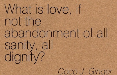 What Is Love, If Not The Abandonment Of All Sanity, All Dignity. - Coco J. Ginger - Addiction Quotes