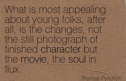What is most Appealing About Young Folks, after all, is the changes, not the still Photograph of Finished Character but the Movie, the soul in Flux. - Thomas Puynchon