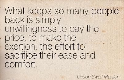 What keeps so many People back is simply unwillingness to pay the price, to make the exertion, the Effort to Sacrifice their ease and Comfort. - Orison Swett