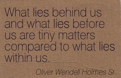 What Lies Behind Us And What Lies Before Us Are Tiny Matters Compared To What Lies Within Us. - Oliver Wendell Holmes Sr.