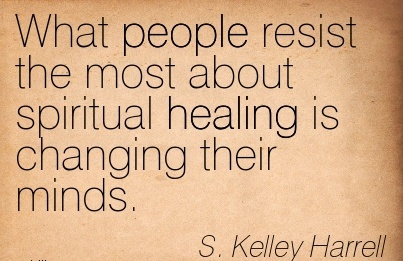 What People Resist The most About Spiritual Healing Is Changing Their Minds. - S. Kelley Harrell