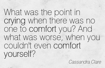 What Was the point in Crying when there was no one to Comfort you! And what was Worse, when you Couldn't even Comfort Yourself! - Cassandra Clare