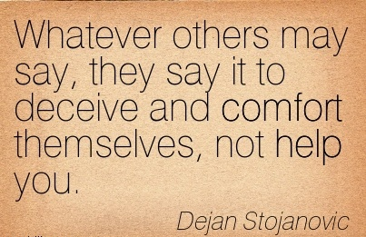 Whatever Others may Say, they say it to Deceive and Comfort Themselves, Not Help You. - Dejan Stojanovic