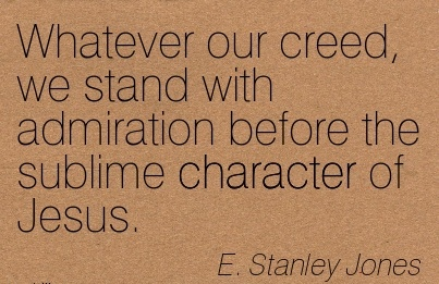 Whatever our Creed, we Stand with Admiration Before the sublime Character of Jesus. - E. Stanley Jones