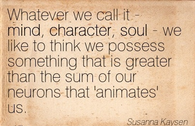 Whatever We Call it - Mind, Character, Soul - we like to think we Possess Something That is Greater than the sum of our Neurons that Animates' us. - Susanna Kaysen