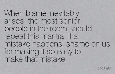 When Blame Inevitably Arises, The Most Senior People In The …Mistake Happens, Shame On Us For Making It So Easy To Make That Mistake. - Eric Ries