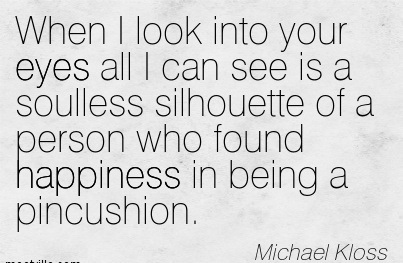 When I Look Into Your Eyes All I Can See is a Soulless Silhouette of a Person Who Found Happiness in Being a Pincushion. - Michael Kloss - Addiction Quotes