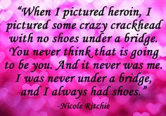 """ When I Pictured Heroin, I Pictured Some Crazy Crackhead With no Shoes under A Bridge. You Never Think that is Going to be You.. - Nicole Ritchie - Addiction Quote"