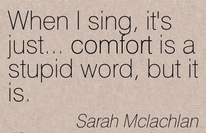 When I sing, it's Just… Comfort is a Stupid Word, but it is. - Sarah Mclachalan