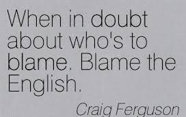 When In Doubt About Who's To Blame. Blame The English. - Craig Ferguson