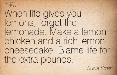 When Life Gives You Lemons, Forget The Lemonade. Make a Lemon Chicken And A Rich Lemon Cheesecake. Blame Life For The Extra Pounds. - Susie Smith