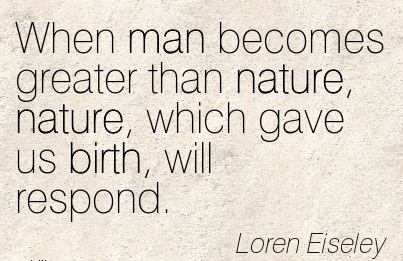 When Man Becomes Greater Than Nature, Nature, Which Gave Us Birth, Will Respond. - Loren Eiseley