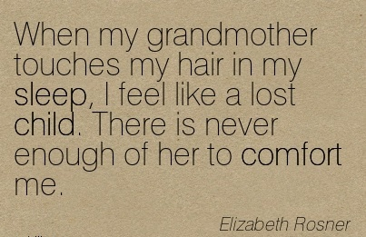 When My Grandmother Touches My hair in My Sleep, I Feel Like A lost child. There is Never Enough of her to Comfort me. - Elizabeth Rosner