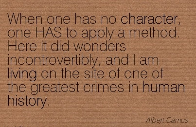 When one has no Character, one HAS to apply a Method. Here it did Wonders …the Site of one of the Greatest Crimes in Human History. - Albert Camus