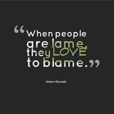 """ When People Are Lame They Love To Blame "" - Blame Quotes"