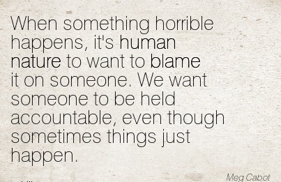 When Something Horrible Happens, It's Human Nature To Want To Blame It On Someone. We Want Someone To Be Held Accountable, Even Though Sometimes Things Just Happen. - Meg Cab
