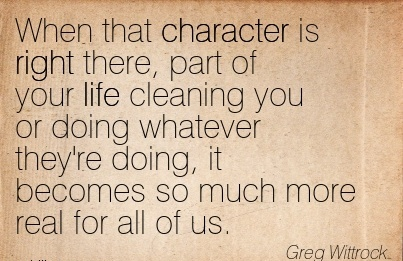 When that Character is Right There, Part of your life Cleaning you or Doing Whatever They're Doing, it Becomes so much More Real For All of us. - Greg Wittrock