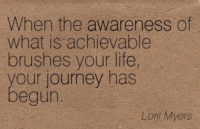 When The Awareness of What Is Achievable Brushes Your Life, Your Journey Has Begun. - Lorri Myers