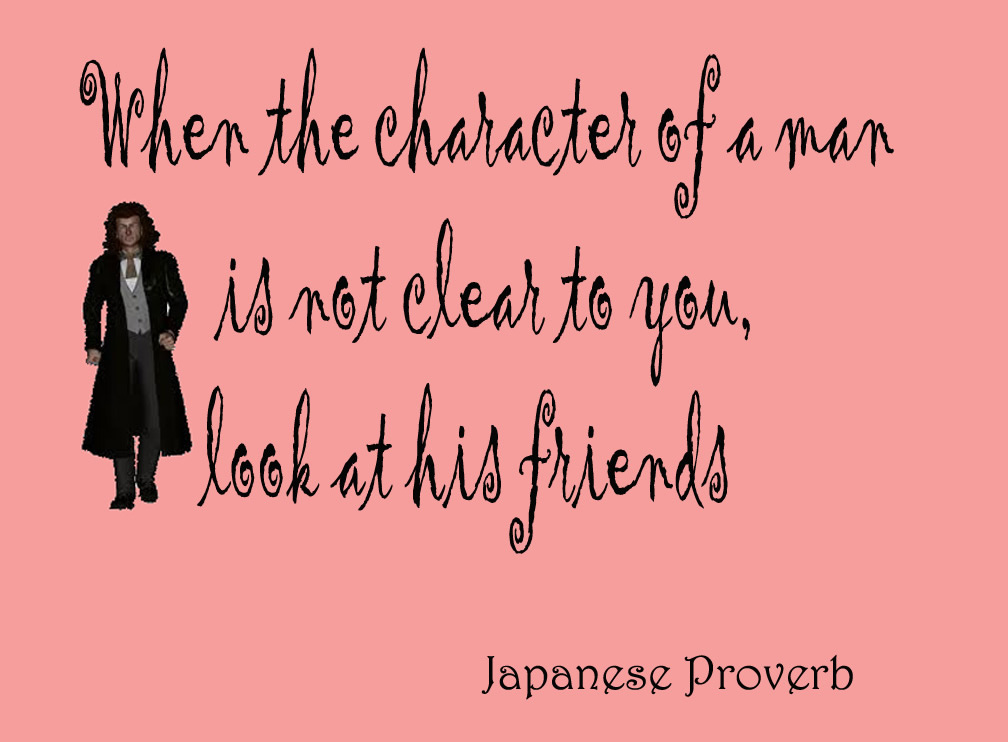 When the Character of a man is not clear to you look at his friends.