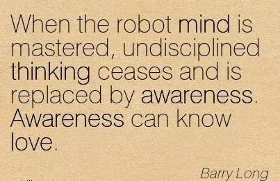 When The Robot Mind Is Mastered, Undisciplined Thinking Ceases And Is Replaced By Awareness. Awareness Can Know Love. - Barry  Long