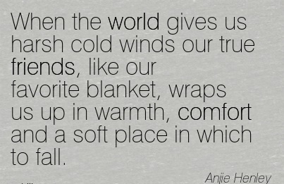 When the World gives us harsh Cold Winds our Blanket, Wraps us up in Warmth, Comfort and a soft place in which to fall. - Anjie  Henley