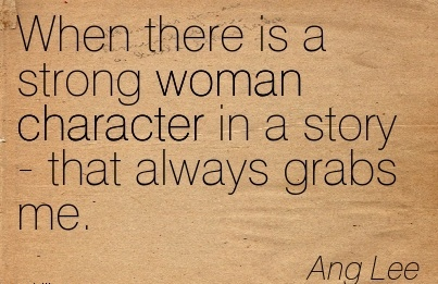 When There Is a Strong Woman Character in a story - that Always Grabs me. - Ang Lee