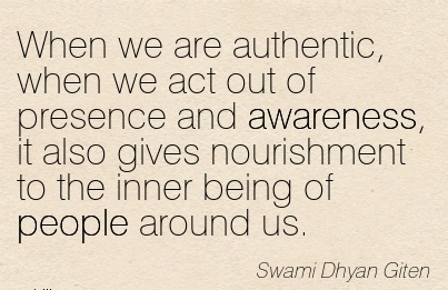 When We Are Authentic, When We Act Out Of Presence And Awareness, It Also Gives Nourishment To The Inner Being Of People Around Us. - Swami Dhyan Giten