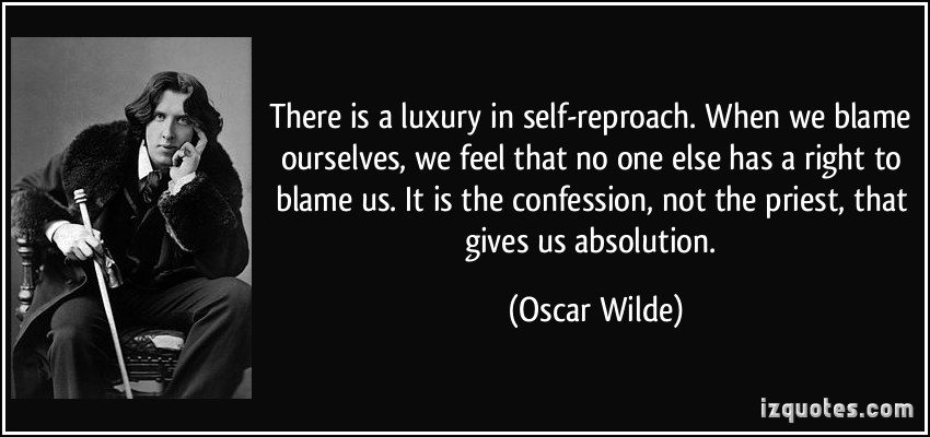 When We Blame Ourselves, We Feel That No One Else Has A Right To Blame us. It Is The Confession, Not The Priest, That Gives Us Absolution. - Oscar Wilde