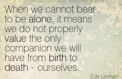 When We Cannot Bear To Be Alone, It Means We Do Not Properly Value The Only Companion We Will Have From Birth To Death  Ourselves. - Eda Leshan