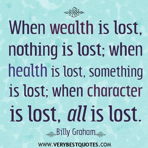 When Wealth Is Lost, Nothing Is Lost; When health Is lost,Something Is Lost;When Character Is Lsot,All Is Lsost.
