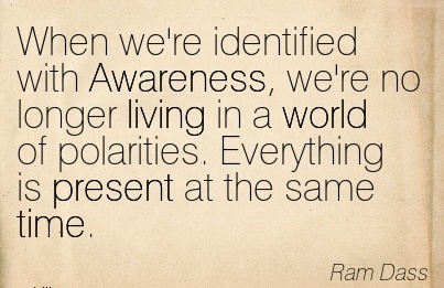 When We're Identified With Awareness, We're No Longer Living In A World Of Polarities. Everything Is Present At The Same Time. - Ram Dass