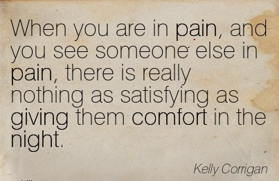 When You Are in Pain, and You See Someone Else in pain, there is really nothing as Satisfying as Giving Them Comfort in the Night. - Kelly Coorigan`