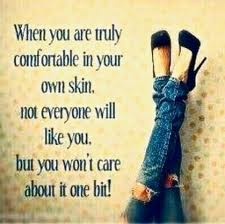 When You Are Truly Comfortable In Your Own Skin, not Everyone Will Like You, But you Won't Care About It One Bit! ~ Comfort Quotes