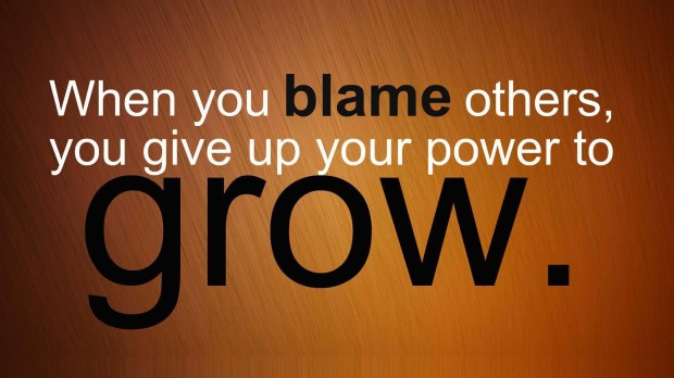 When You Blame Others, You Give Up Your Power To Grow.