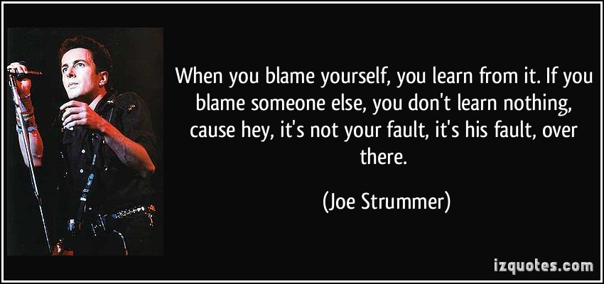 When You Blame Yourself You Learn From It If You Blame Someone Else You Don't Learn Nothing. - Joe Strummer