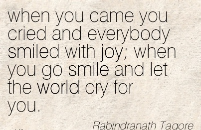 When You Came You Cried And Everybody Smiled With Joy When You Go Smile And Let The World Cry For You. - Rabindranath Tagore