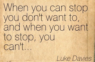 When You Can Stop You Don't Want To, And When You Want To Stop, You Can't… - Luke Davies - Addiction Quotes
