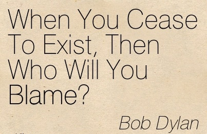 When You Cease To Exist, Then Who Will You Blame! - Bob Dylan