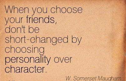When you Choose Your Friends, Don't be Short-Changed By Choosing Personality over Character. - W. Somerset MAugham