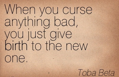 When You Curse Anything Bad, You Just Give Birth To The New One. - Toba Beta