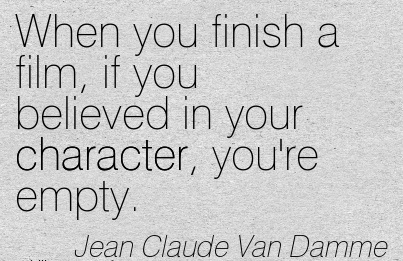 When you Finish a Film, if you Believed in your Character, you're Empty. - Jean Calude Van Damme