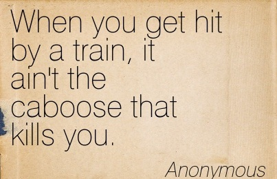 When You Get Hit By A Train, It Ain't The Caboose That Kills You. - Anonymous - Addiction Quotes